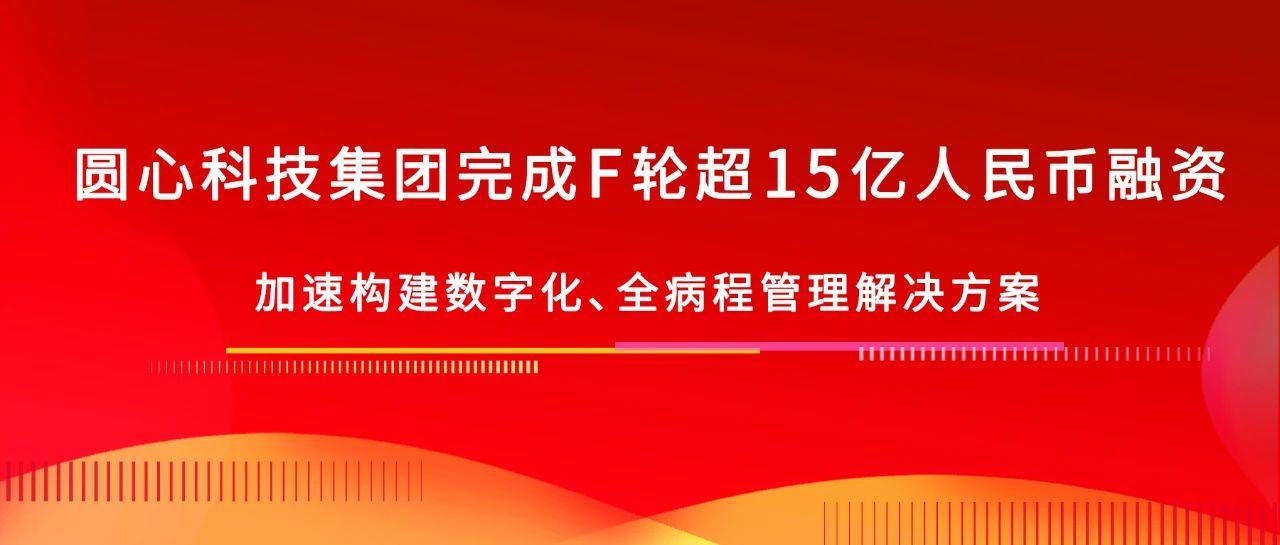 圆心科技集团完成F轮超15亿人民币融资