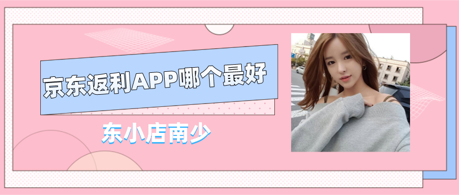 东小店南少:京东返利app哪个最好?2021年东小店全网返利最高是真的吗?